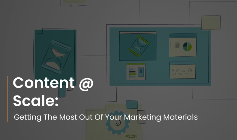Content @ Scale: Getting The Most Out Of Your Marketing Materials.